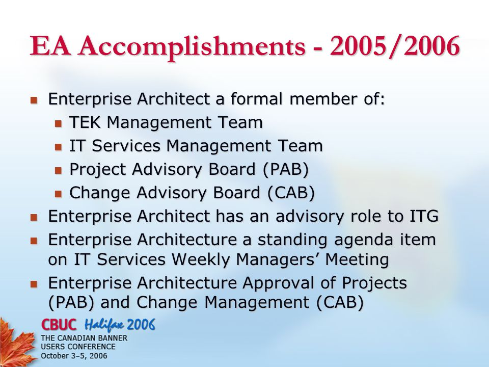 EA Accomplishments - 2005/2006 Enterprise Architect a formal member of: Enterprise Architect a formal member of: TEK Management Team TEK Management Team IT Services Management Team IT Services Management Team Project Advisory Board (PAB) Project Advisory Board (PAB) Change Advisory Board (CAB) Change Advisory Board (CAB) Enterprise Architect has an advisory role to ITG Enterprise Architect has an advisory role to ITG Enterprise Architecture a standing agenda item on IT Services Weekly Managers' Meeting Enterprise Architecture a standing agenda item on IT Services Weekly Managers' Meeting Enterprise Architecture Approval of Projects (PAB) and Change Management (CAB) Enterprise Architecture Approval of Projects (PAB) and Change Management (CAB)