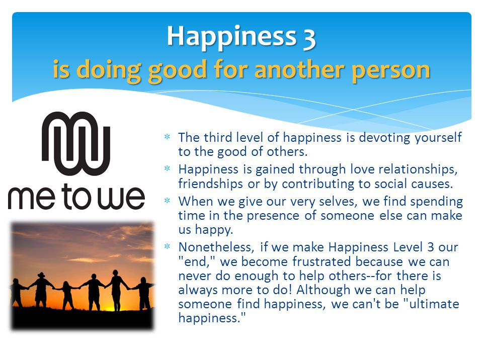  The third level of happiness is devoting yourself to the good of others.