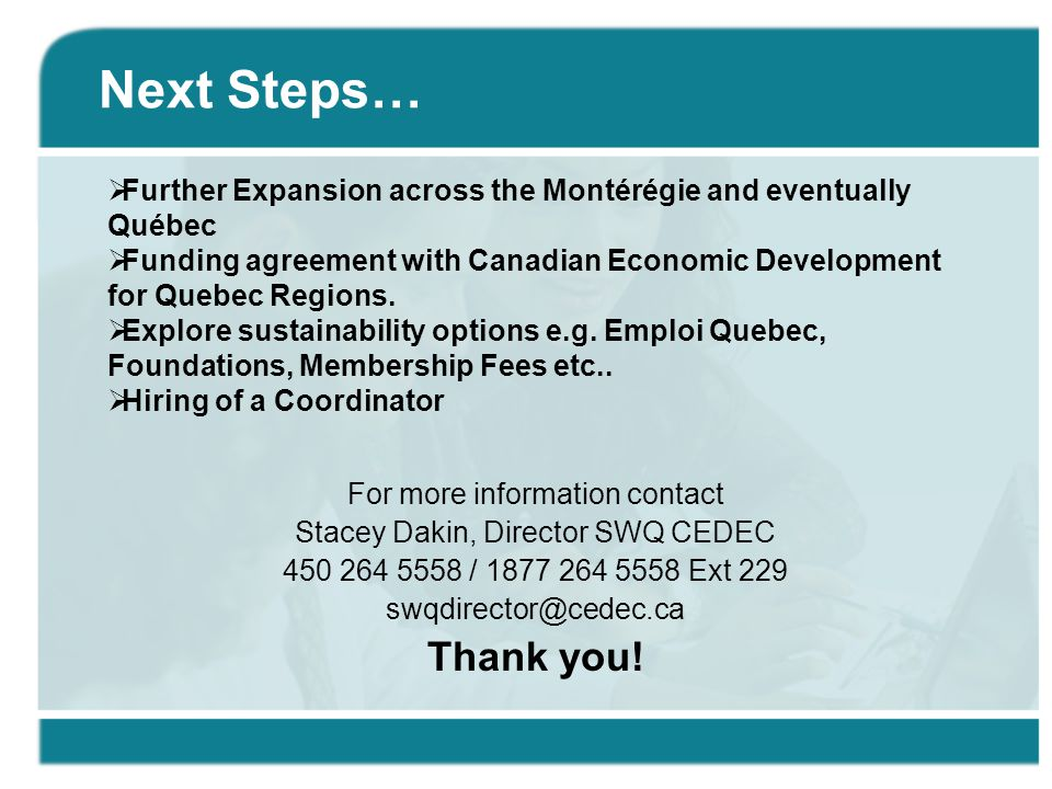Next Steps… For more information contact Stacey Dakin, Director SWQ CEDEC 450 264 5558 / 1877 264 5558 Ext 229 swqdirector@cedec.ca Thank you!  Furth