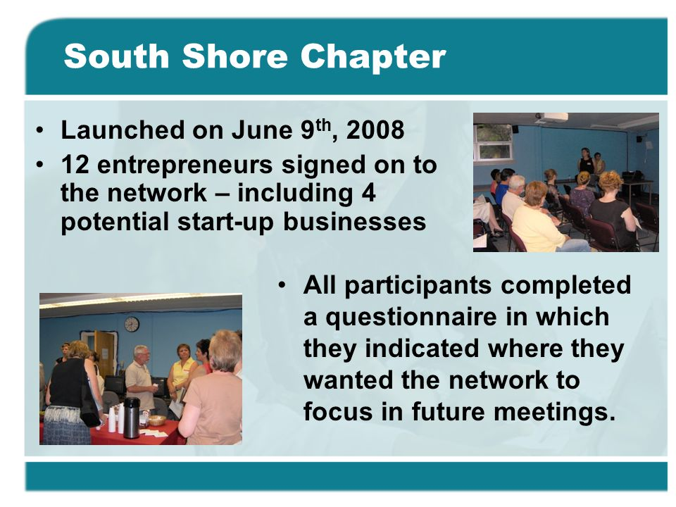 South Shore Chapter Launched on June 9 th, 2008 12 entrepreneurs signed on to the network – including 4 potential start-up businesses All participants