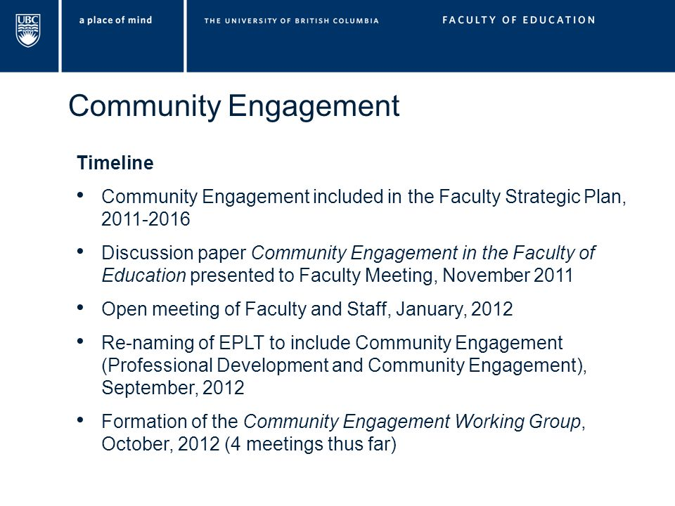 Community Engagement Timeline Community Engagement included in the Faculty Strategic Plan, 2011-2016 Discussion paper Community Engagement in the Faculty of Education presented to Faculty Meeting, November 2011 Open meeting of Faculty and Staff, January, 2012 Re-naming of EPLT to include Community Engagement (Professional Development and Community Engagement), September, 2012 Formation of the Community Engagement Working Group, October, 2012 (4 meetings thus far)