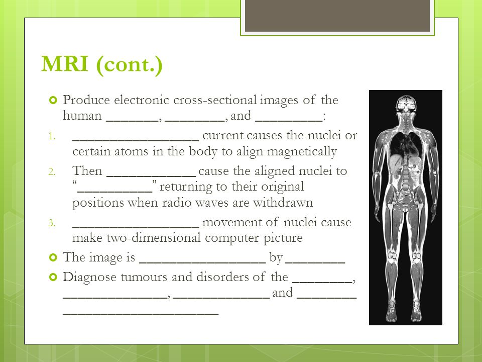 MRI (cont.)  Produce electronic cross-sectional images of the human _______, ________, and _________: 1.