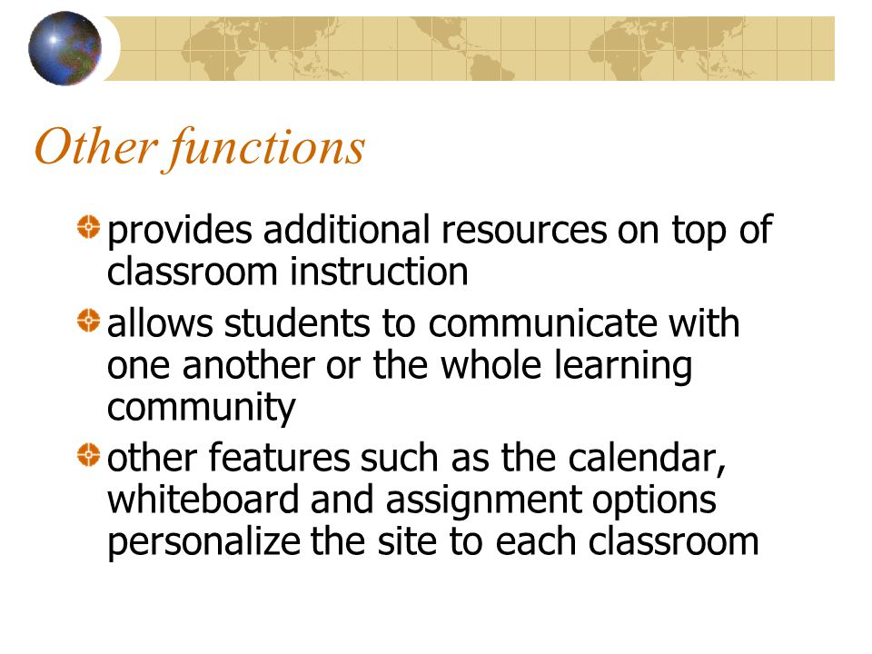 Other functions provides additional resources on top of classroom instruction allows students to communicate with one another or the whole learning community other features such as the calendar, whiteboard and assignment options personalize the site to each classroom