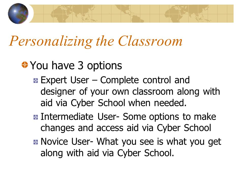 Personalizing the Classroom You have 3 options Expert User – Complete control and designer of your own classroom along with aid via Cyber School when