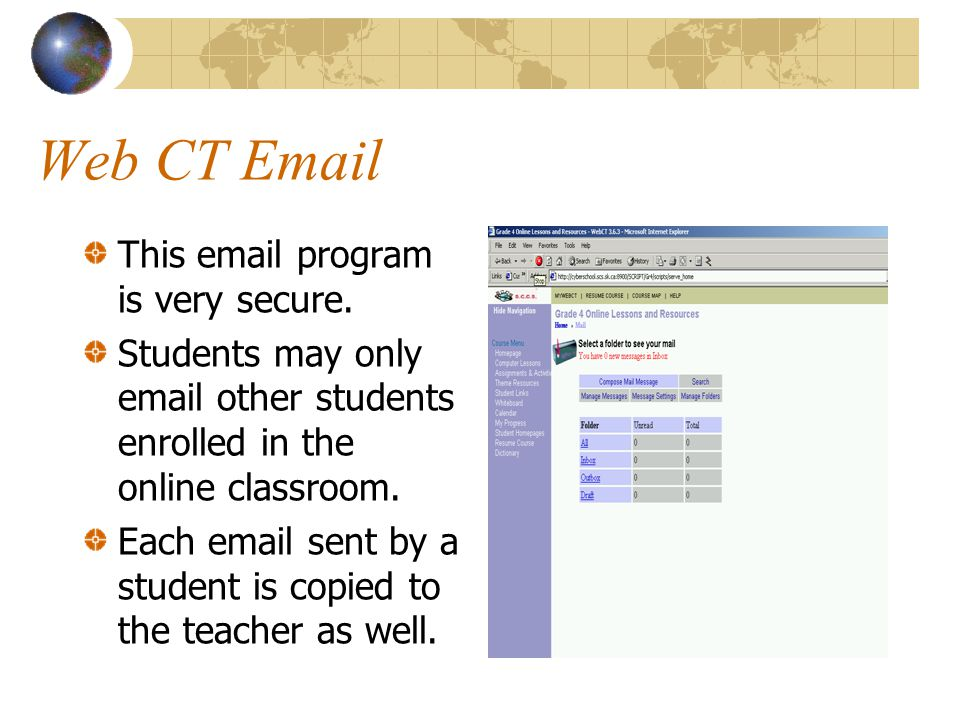 Web CT Email This email program is very secure. Students may only email other students enrolled in the online classroom. Each email sent by a student