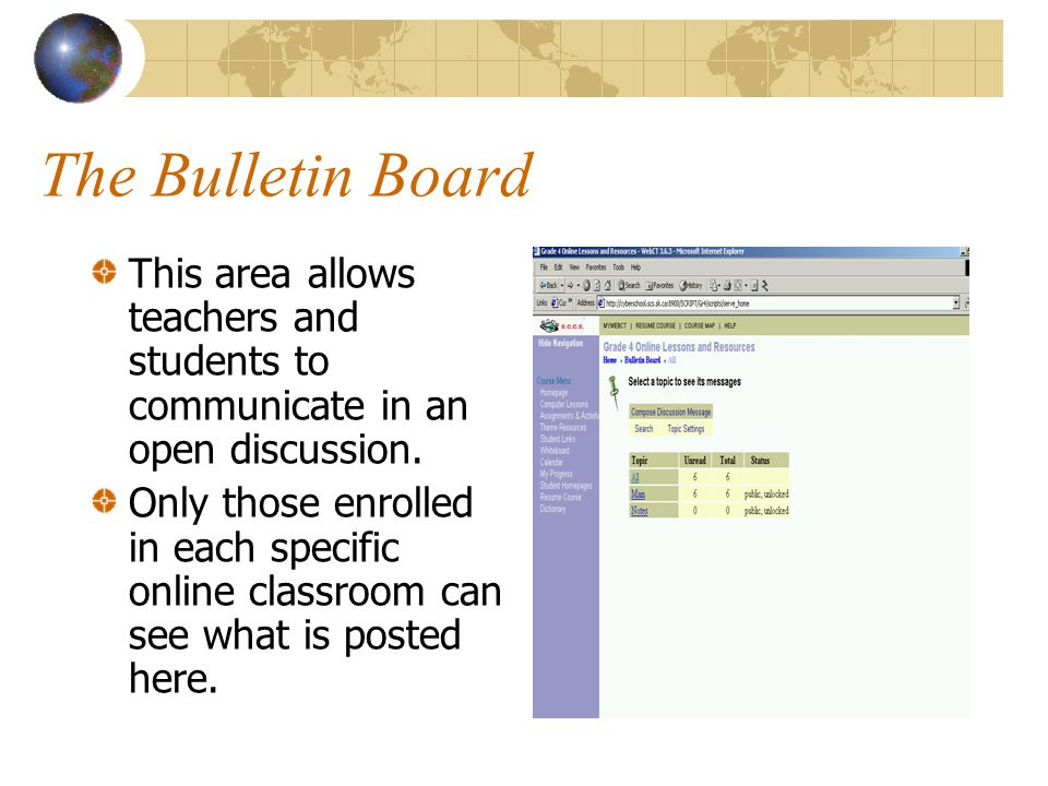 The Bulletin Board This area allows teachers and students to communicate in an open discussion. Only those enrolled in each specific online classroom