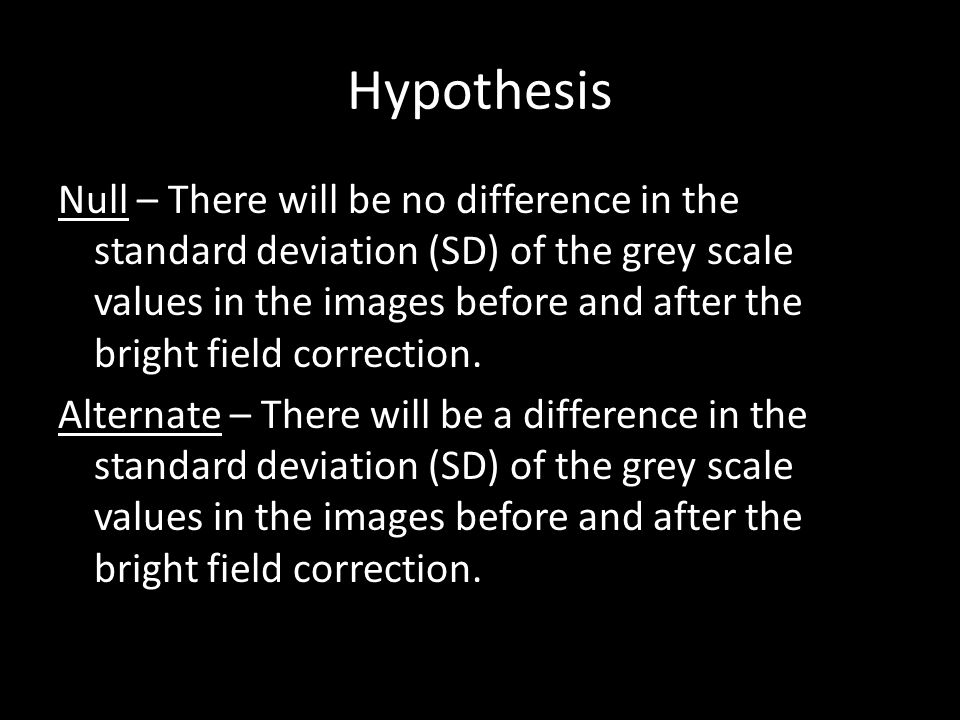 Hypothesis Null – There will be no difference in the standard deviation (SD) of the grey scale values in the images before and after the bright field