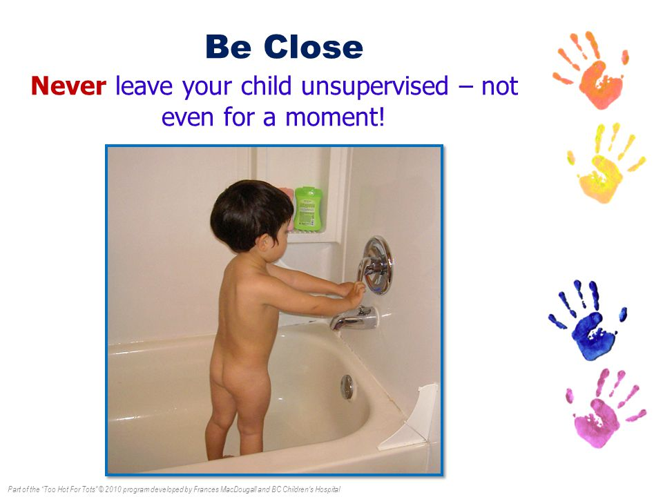 Part of the Too Hot For Tots © 2010 program developed by Frances MacDougall and BC Children's Hospital Be Close Never leave your child unsupervised – not even for a moment!