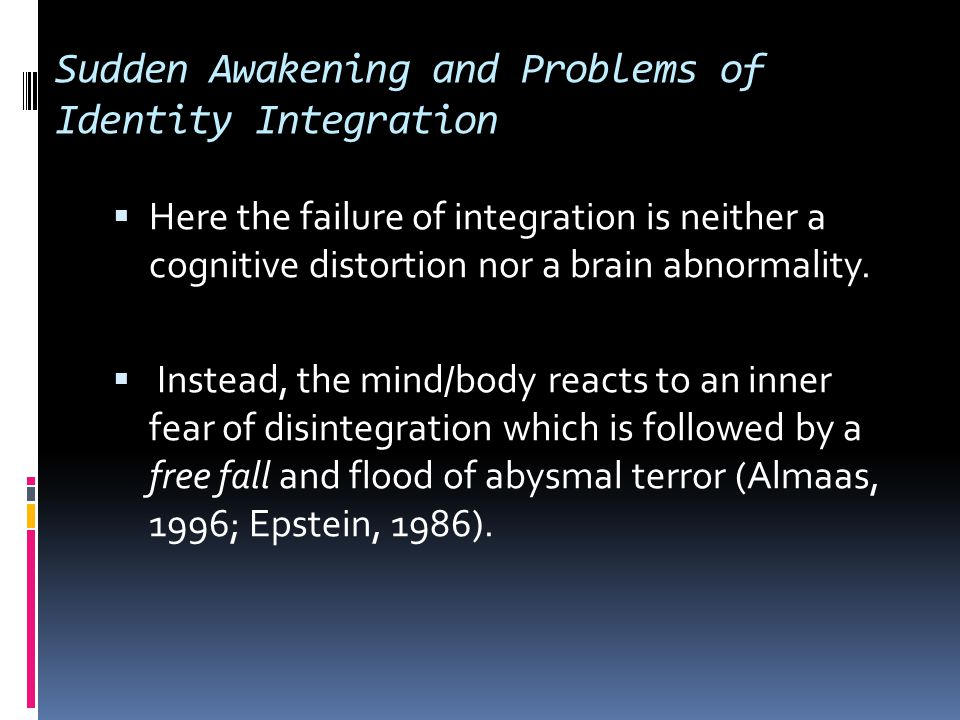 Sudden Awakening and Problems of Identity Integration  Grof and Grof's (1989) work on altered states of consciousness and spiritual emergencies has led them to suggest that psychological disturbances associated with sudden awakenings can occur when the intellect is not well coordinated and developed; when the emotions and the imagination are uncontrolled; when the nervous system is too sensitive; or when the inrush of spiritual energy is overwhelming in its suddenness and intensity .