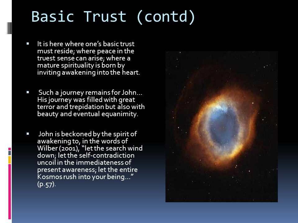 A Final Word on Spiritual Emergency  Basic Trust  For John, the not so subtle shift would require trusting in a ground not born of the mind but one that gave birth to the mind (Almaas, 2004).
