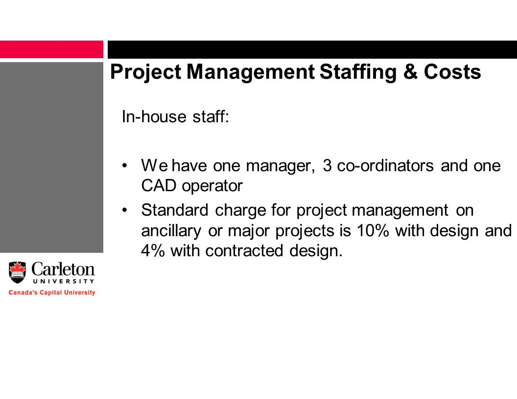 Project Management Staffing & Costs In-house staff: We have one manager, 3 co-ordinators and one CAD operator Standard charge for project management on ancillary or major projects is 10% with design and 4% with contracted design.
