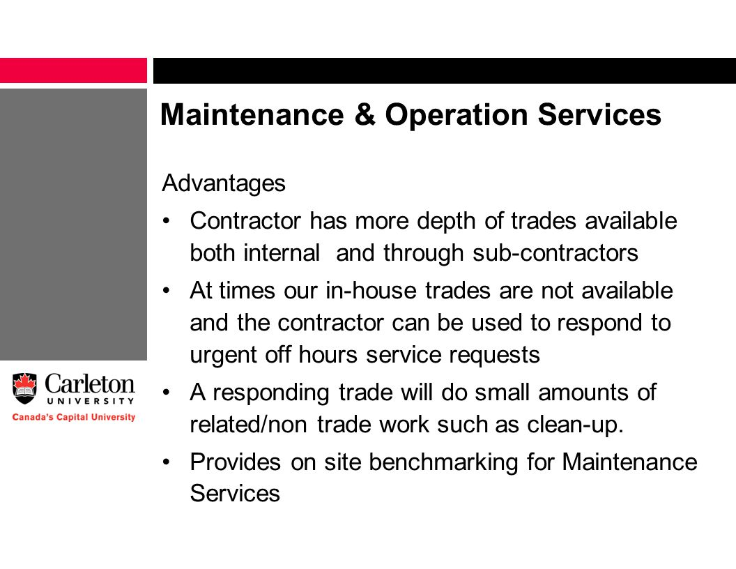 Maintenance & Operation Services Advantages Contractor has more depth of trades available both internal and through sub-contractors At times our in-house trades are not available and the contractor can be used to respond to urgent off hours service requests A responding trade will do small amounts of related/non trade work such as clean-up.