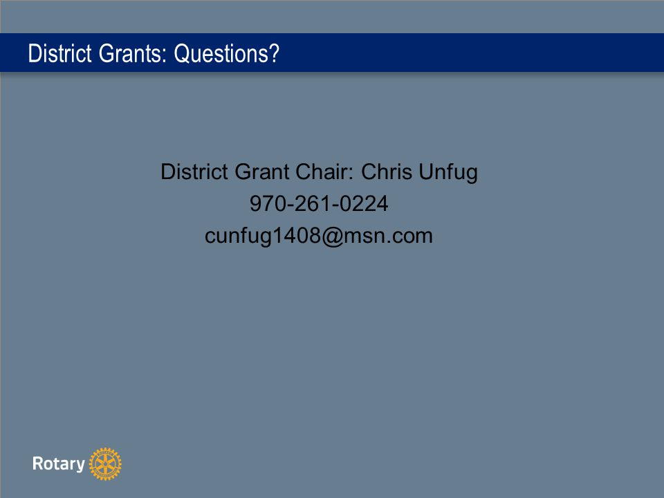 District Grants: Questions District Grant Chair: Chris Unfug 970-261-0224 cunfug1408@msn.com