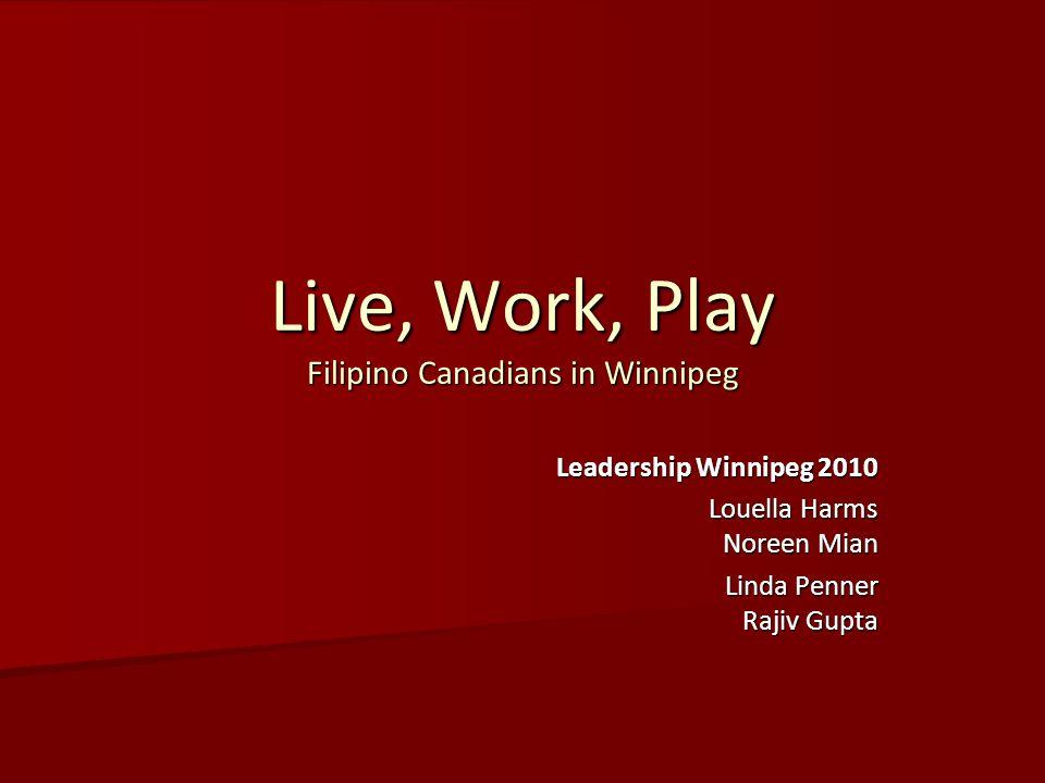 Live, Work, Play Filipino Canadians in Winnipeg Leadership Winnipeg 2010 Louella Harms Noreen Mian Linda Penner Rajiv Gupta