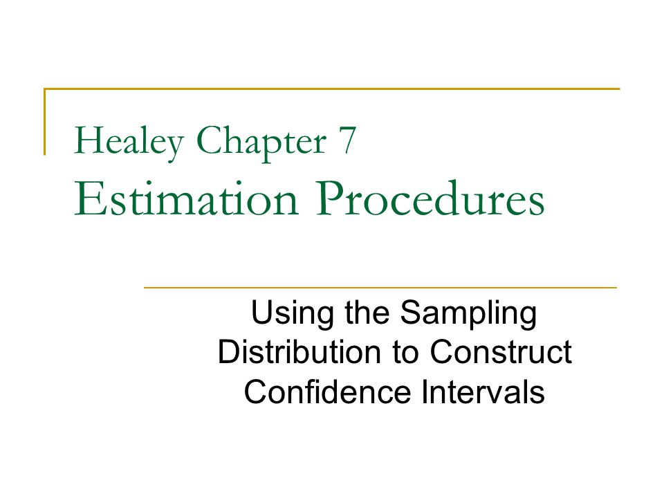 Healey Chapter 7 Estimation Procedures Using the Sampling Distribution to Construct Confidence Intervals