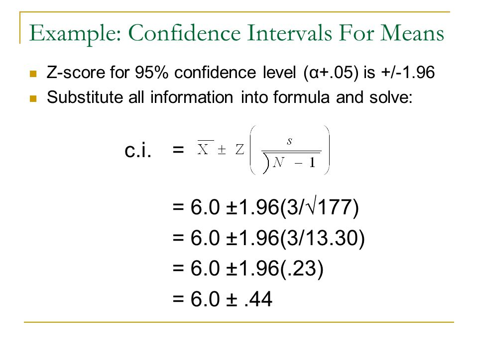 Example: Confidence Intervals For Means Z-score for 95% confidence level (α+.05) is +/-1.96 Substitute all information into formula and solve: c.i. =