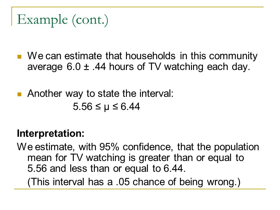 Example (cont.) We can estimate that households in this community average 6.0 ±.44 hours of TV watching each day. Another way to state the interval: 5