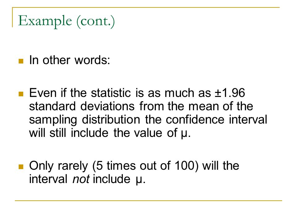Example (cont.) In other words: Even if the statistic is as much as ±1.96 standard deviations from the mean of the sampling distribution the confidenc
