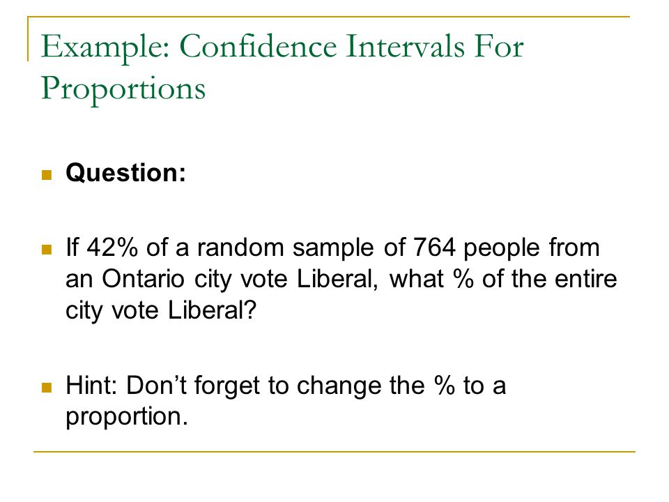 Example: Confidence Intervals For Proportions Question: If 42% of a random sample of 764 people from an Ontario city vote Liberal, what % of the entir