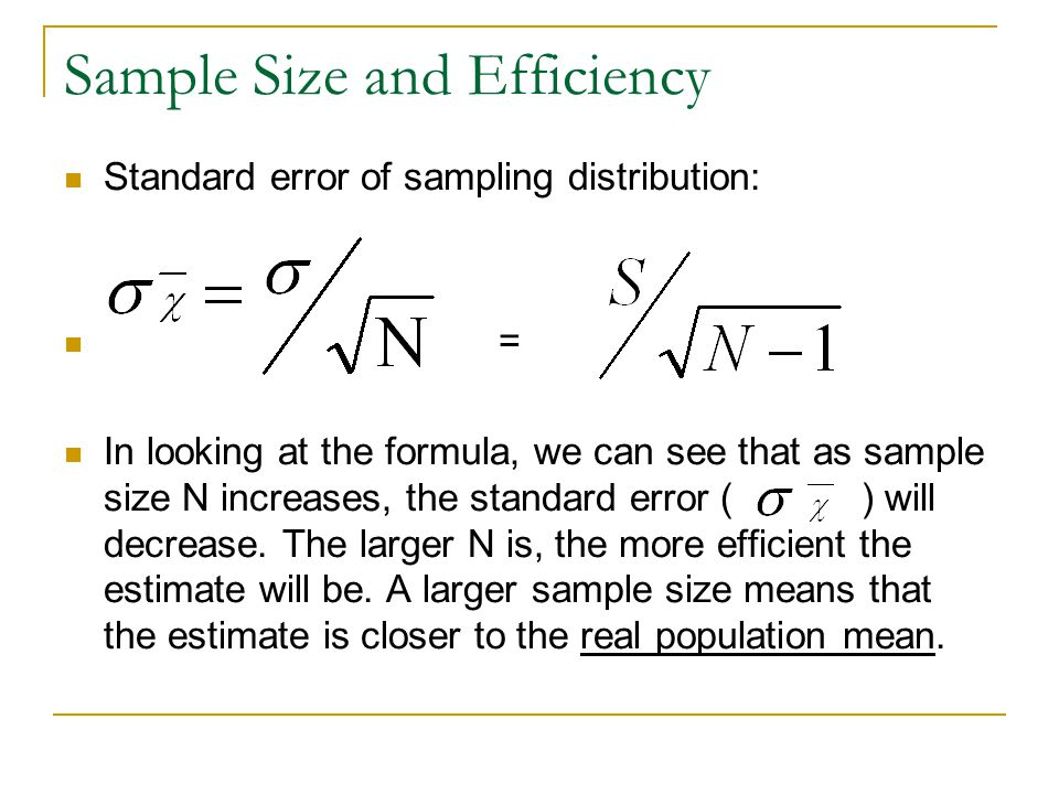 Sample Size and Efficiency Standard error of sampling distribution: = In looking at the formula, we can see that as sample size N increases, the stand