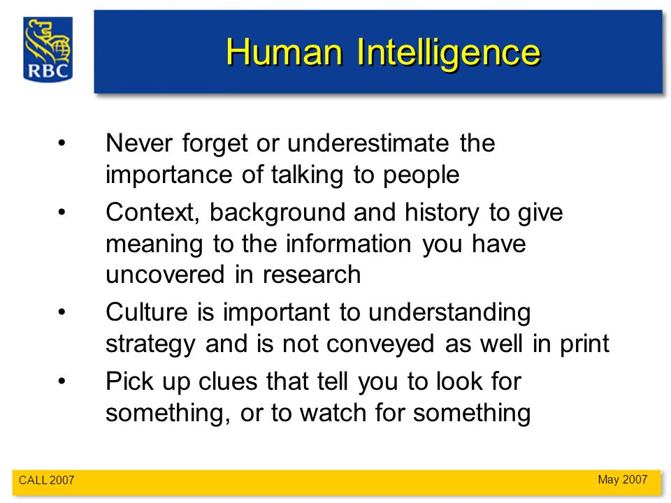 CALL 2007 May 2007 Human Intelligence Never forget or underestimate the importance of talking to people Context, background and history to give meaning to the information you have uncovered in research Culture is important to understanding strategy and is not conveyed as well in print Pick up clues that tell you to look for something, or to watch for something