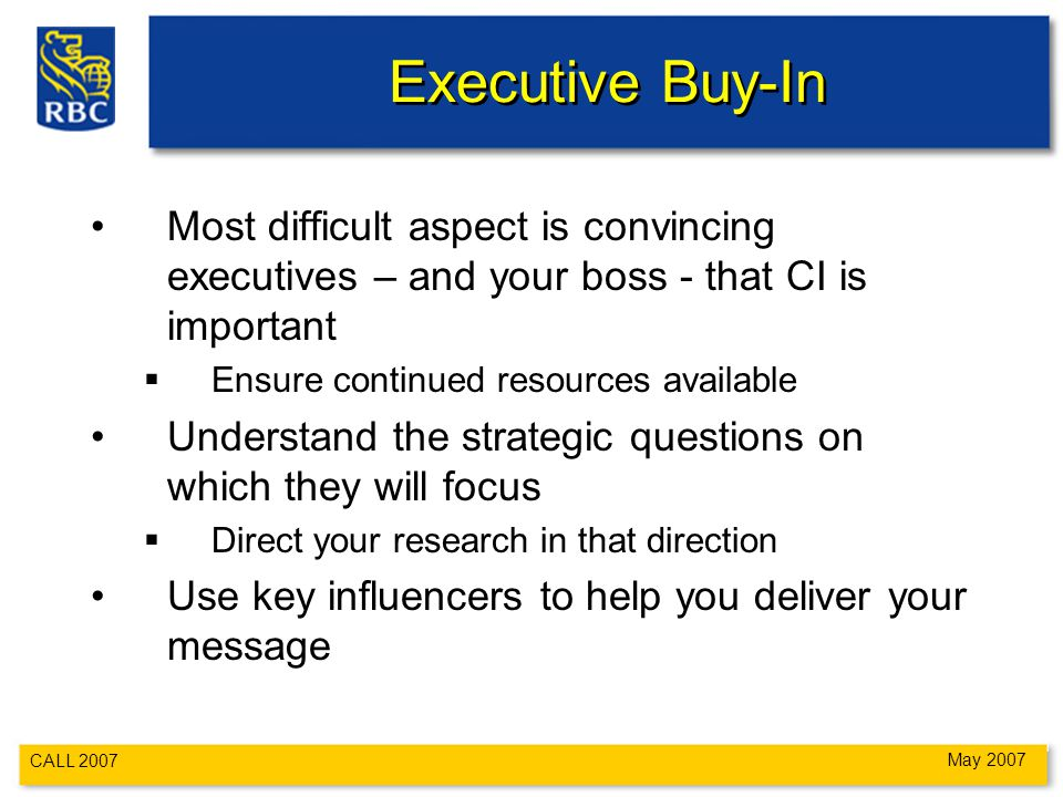 CALL 2007 May 2007 Executive Buy-In Most difficult aspect is convincing executives – and your boss - that CI is important  Ensure continued resources available Understand the strategic questions on which they will focus  Direct your research in that direction Use key influencers to help you deliver your message