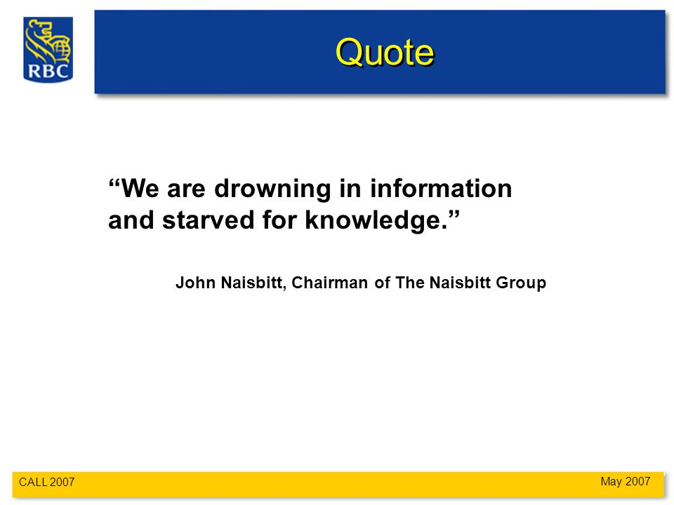 CALL 2007 May 2007 Quote We are drowning in information and starved for knowledge. John Naisbitt, Chairman of The Naisbitt Group