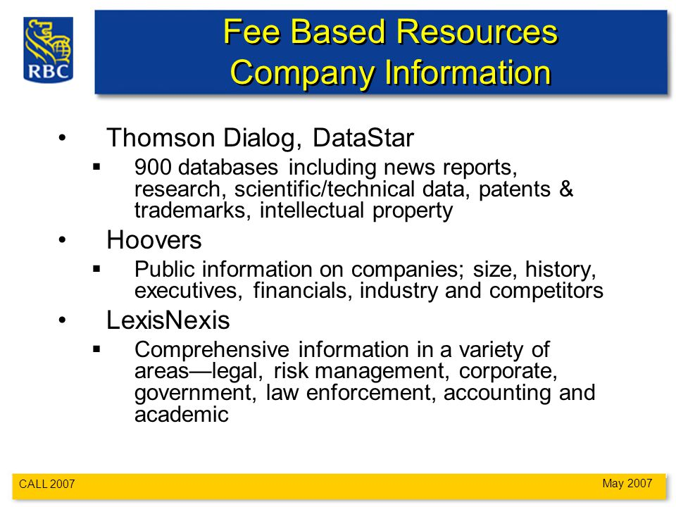 CALL 2007 May 2007 Fee Based Resources Company Information Thomson Dialog, DataStar  900 databases including news reports, research, scientific/technical data, patents & trademarks, intellectual property Hoovers  Public information on companies; size, history, executives, financials, industry and competitors LexisNexis  Comprehensive information in a variety of areas—legal, risk management, corporate, government, law enforcement, accounting and academic