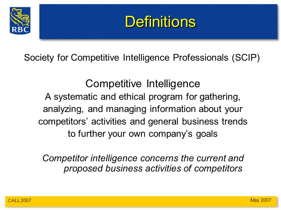 CALL 2007 May 2007 Definitions Society for Competitive Intelligence Professionals (SCIP) Competitive Intelligence A systematic and ethical program for gathering, analyzing, and managing information about your competitors' activities and general business trends to further your own company's goals Competitor intelligence concerns the current and proposed business activities of competitors
