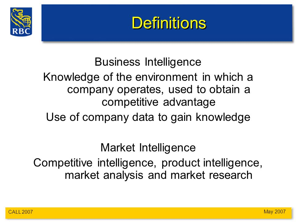 CALL 2007 May 2007 Definitions Business Intelligence Knowledge of the environment in which a company operates, used to obtain a competitive advantage Use of company data to gain knowledge Market Intelligence Competitive intelligence, product intelligence, market analysis and market research