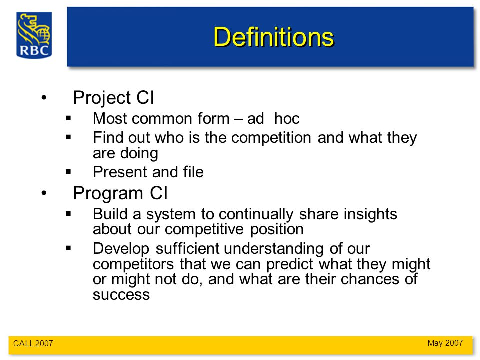 CALL 2007 May 2007 Definitions Project CI  Most common form – ad hoc  Find out who is the competition and what they are doing  Present and file Program CI  Build a system to continually share insights about our competitive position  Develop sufficient understanding of our competitors that we can predict what they might or might not do, and what are their chances of success