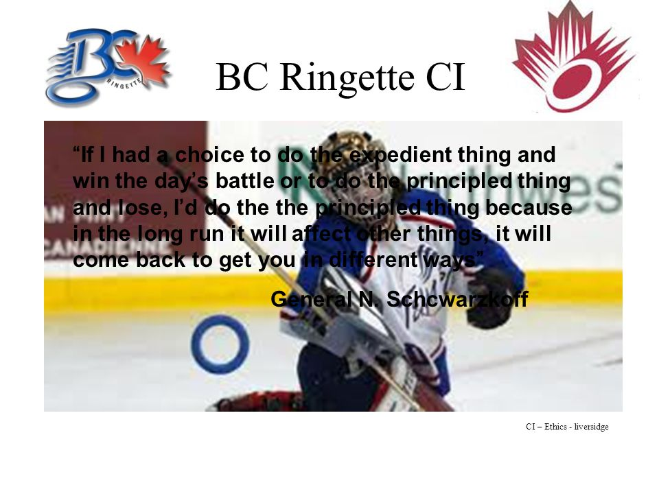 BC Ringette CI If I had a choice to do the expedient thing and win the day's battle or to do the principled thing and lose, I'd do the the principled thing because in the long run it will affect other things, it will come back to get you in different ways General N.