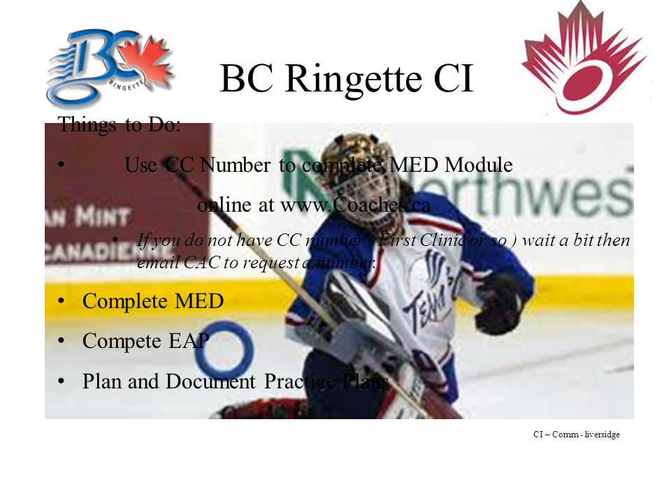 BC Ringette CI CI – Comm - liversidge Things to Do: Use CC Number to complete MED Module online at   If you do not have CC number ( First Clinic or so ) wait a bit then  CAC to request a number.