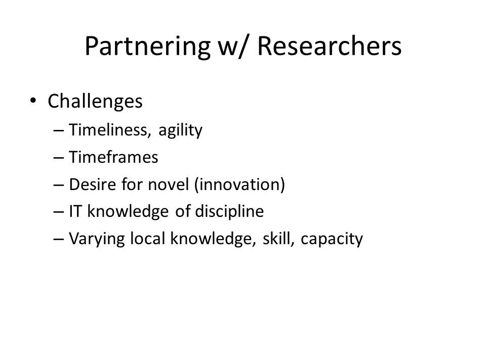 Partnering w/ Researchers Challenges – Timeliness, agility – Timeframes – Desire for novel (innovation) – IT knowledge of discipline – Varying local knowledge, skill, capacity