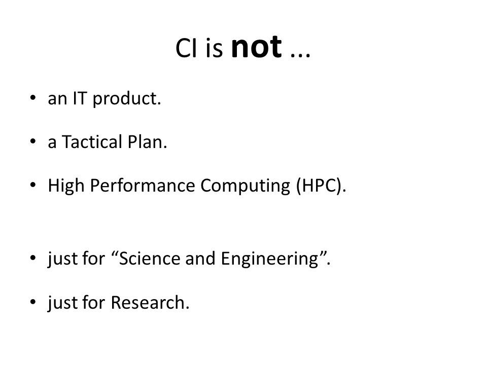 CI is not... an IT product. a Tactical Plan. High Performance Computing (HPC).