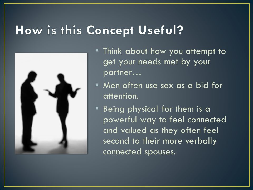 Think about how you attempt to get your needs met by your partner… Men often use sex as a bid for attention.