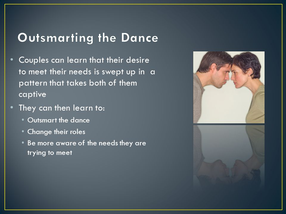 Couples can learn that their desire to meet their needs is swept up in a pattern that takes both of them captive They can then learn to: Outsmart the dance Change their roles Be more aware of the needs they are trying to meet