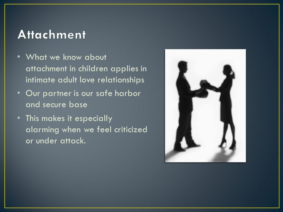 What we know about attachment in children applies in intimate adult love relationships Our partner is our safe harbor and secure base This makes it especially alarming when we feel criticized or under attack.