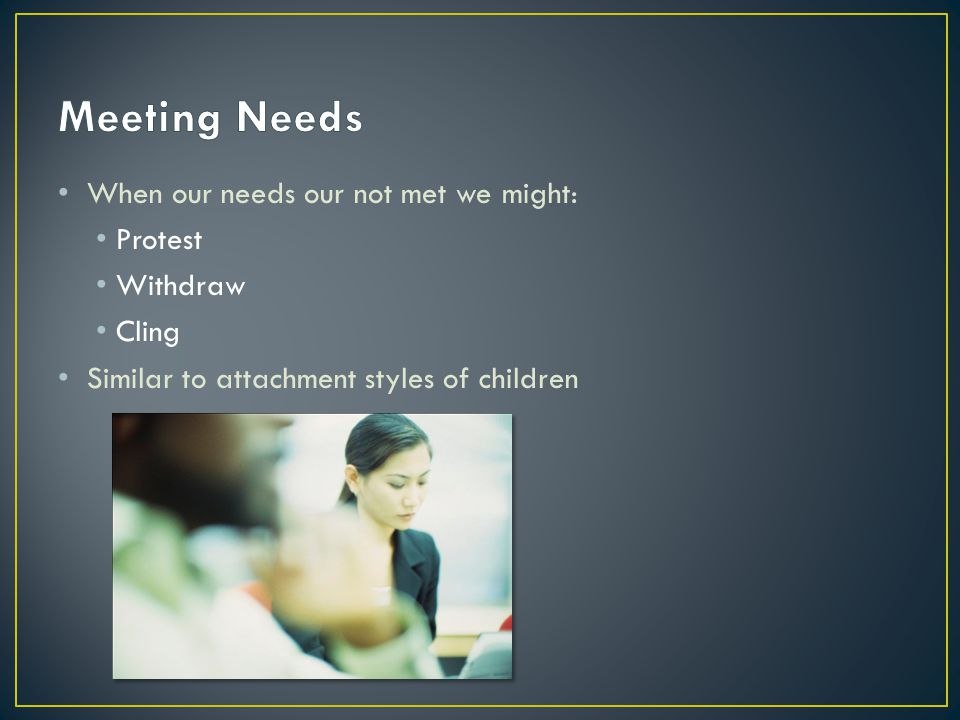 When our needs our not met we might: Protest Withdraw Cling Similar to attachment styles of children