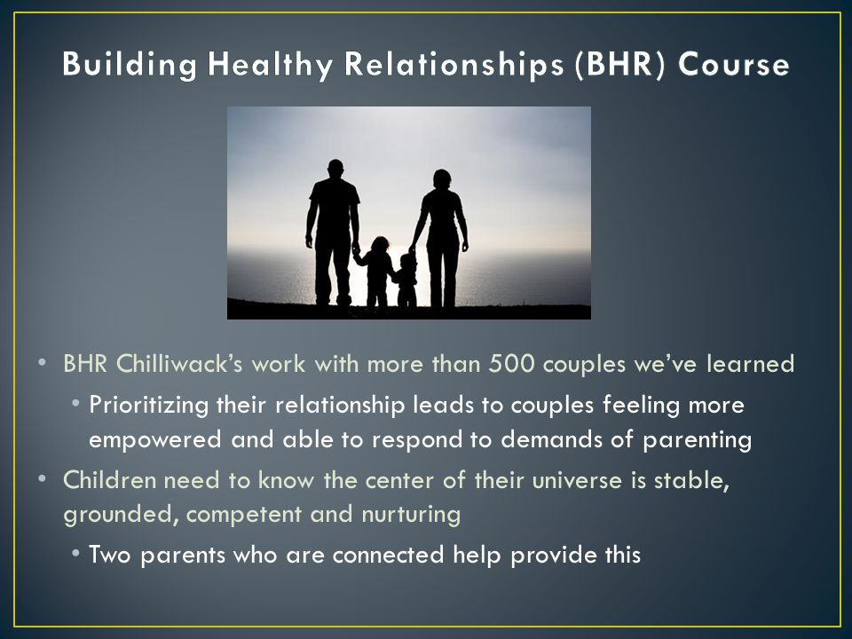 BHR Chilliwack's work with more than 500 couples we've learned Prioritizing their relationship leads to couples feeling more empowered and able to respond to demands of parenting Children need to know the center of their universe is stable, grounded, competent and nurturing Two parents who are connected help provide this