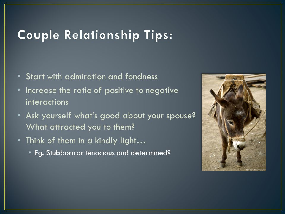 Start with admiration and fondness Increase the ratio of positive to negative interactions Ask yourself what's good about your spouse.
