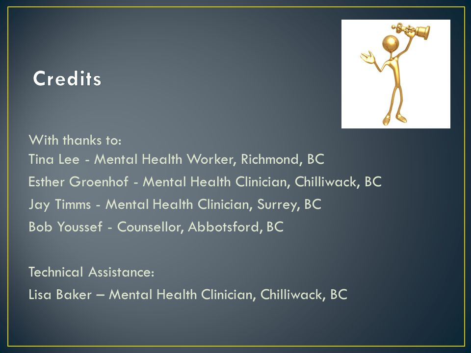 With thanks to: Tina Lee - Mental Health Worker, Richmond, BC Esther Groenhof - Mental Health Clinician, Chilliwack, BC Jay Timms - Mental Health Clinician, Surrey, BC Bob Youssef - Counsellor, Abbotsford, BC Technical Assistance: Lisa Baker – Mental Health Clinician, Chilliwack, BC