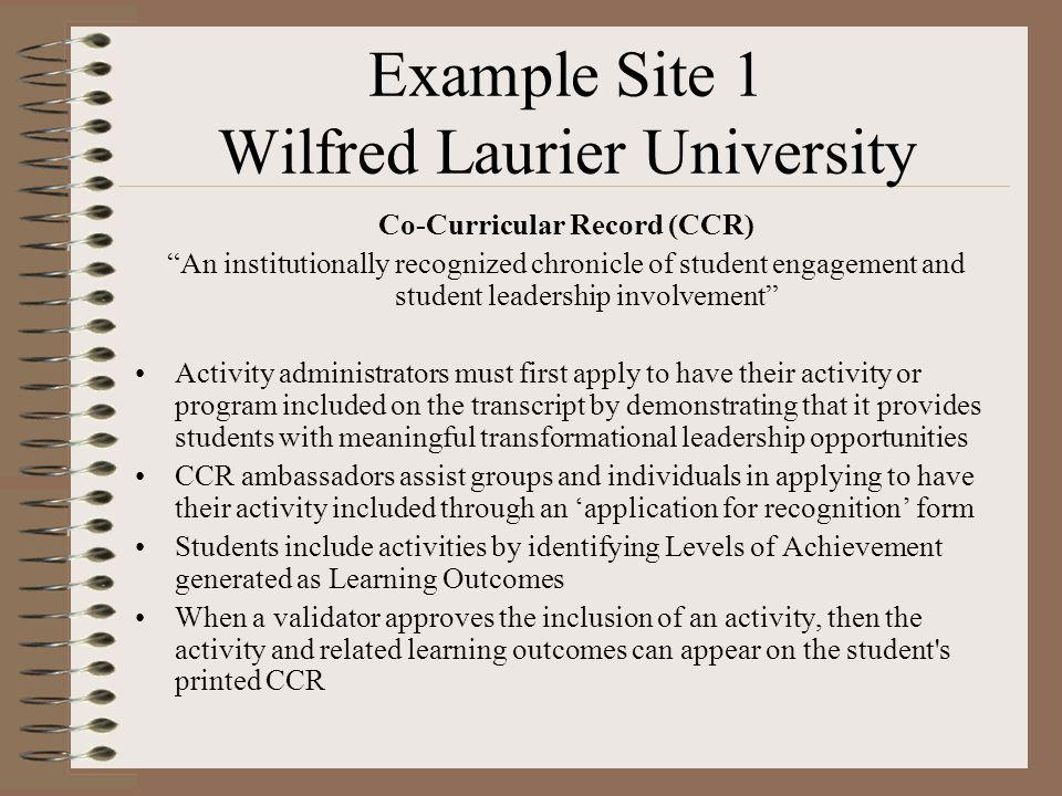 Example Site 1 Wilfred Laurier University Co-Curricular Record (CCR) An institutionally recognized chronicle of student engagement and student leadership involvement Activity administrators must first apply to have their activity or program included on the transcript by demonstrating that it provides students with meaningful transformational leadership opportunities CCR ambassadors assist groups and individuals in applying to have their activity included through an 'application for recognition' form Students include activities by identifying Levels of Achievement generated as Learning Outcomes When a validator approves the inclusion of an activity, then the activity and related learning outcomes can appear on the student s printed CCR