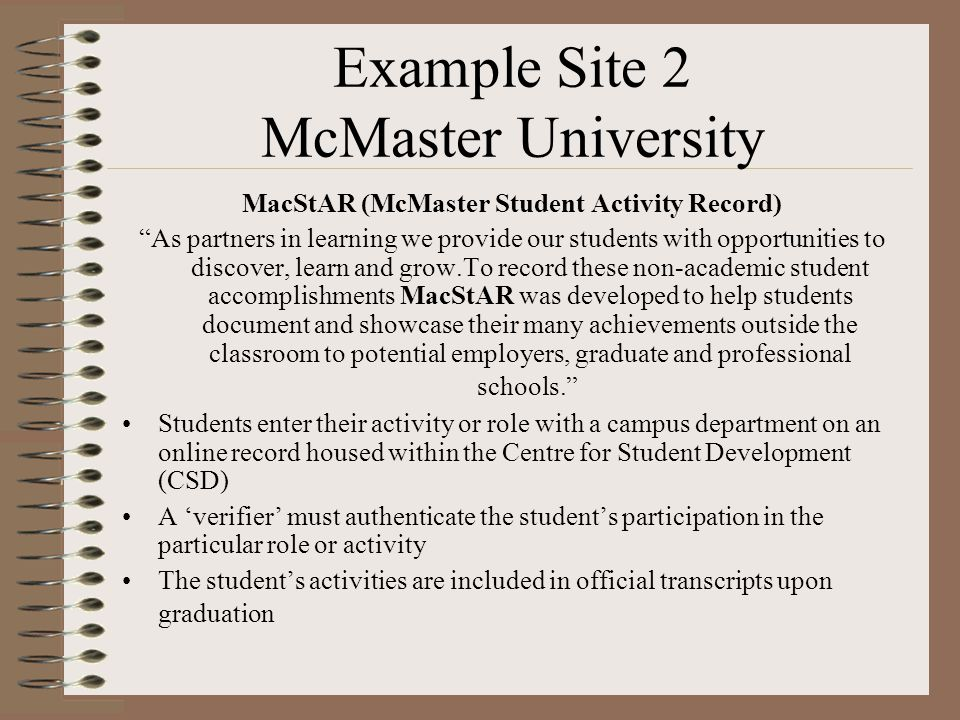 Example Site 2 McMaster University MacStAR (McMaster Student Activity Record) As partners in learning we provide our students with opportunities to discover, learn and grow.To record these non-academic student accomplishments MacStAR was developed to help students document and showcase their many achievements outside the classroom to potential employers, graduate and professional schools. Students enter their activity or role with a campus department on an online record housed within the Centre for Student Development (CSD) A 'verifier' must authenticate the student's participation in the particular role or activity The student's activities are included in official transcripts upon graduation