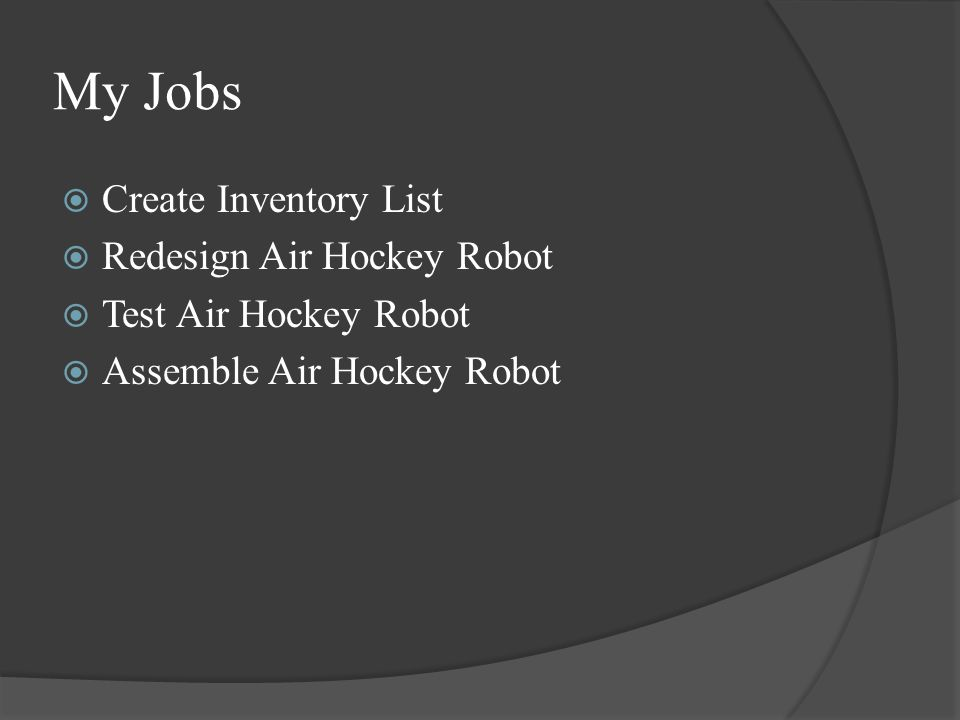 My Jobs  Create Inventory List  Redesign Air Hockey Robot  Test Air Hockey Robot  Assemble Air Hockey Robot