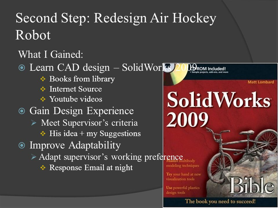 Second Step: Redesign Air Hockey Robot What I Gained:  Learn CAD design – SolidWorks 2009  Books from library  Internet Source  Youtube videos  Gain Design Experience  Meet Supervisor's criteria  His idea + my Suggestions  Improve Adaptability  Adapt supervisor's working preference  Response Email at night