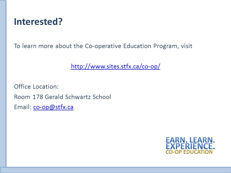 Interested? To learn more about the Co-operative Education Program, visit http://www.sites.stfx.ca/co-op/ Office Location: Room 178 Gerald Schwartz Sc