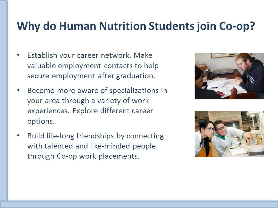 Why do Human Nutrition Students join Co-op? Establish your career network. Make valuable employment contacts to help secure employment after graduatio