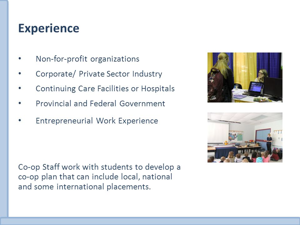 Experience Non-for-profit organizations Corporate/ Private Sector Industry Continuing Care Facilities or Hospitals Provincial and Federal Government Entrepreneurial Work Experience Co-op Staff work with students to develop a co-op plan that can include local, national and some international placements.