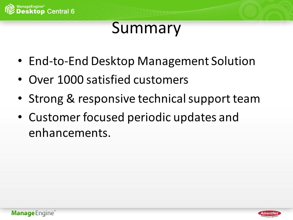 Summary End-to-End Desktop Management Solution Over 1000 satisfied customers Strong & responsive technical support team Customer focused periodic updates and enhancements.